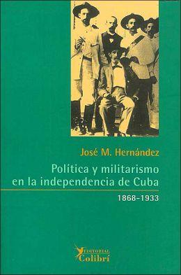 Politica y militarismo en la independencia de Cuba 1868-1933