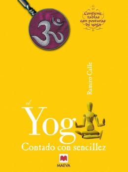El Yoga contado con sencillez: Que es el yoga? Explicado sin exceso de erudición ni tópicos simplistas.