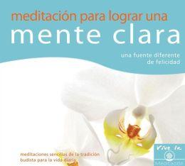 Meditacion para lograr una mente clara: Una fuente diferente de felicidad: Meditaciones sencillas de la tradicion budista para la vida diaria