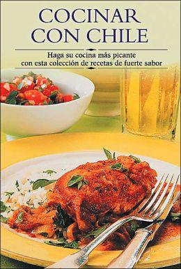 Cocinar con chile: Haga su cocina mas picante con esta coleccion de recetas de fuerte sabor