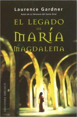 El Legado de Maria Magdalena: La Conspiracion del Linaje de Jesus y Maria Mas Alla del Codigo Da Vinci