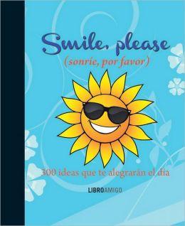 Smile, please (sonrie, por favor): 300 ideas que te alegraran el dia