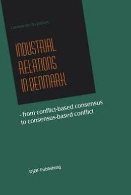 Industrial Relations in Denmark: From Conflict-Based Consensus to Consensus-Based Conflict