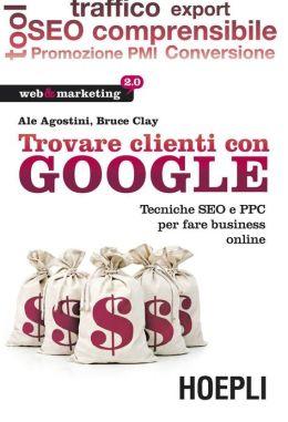 Trovare clienti con Google: Tecniche SEO e PPC per fare business online