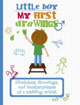 My First Drawings: Little Boy: Sketches, Drawings, and Masterpieces of a Budding Artist