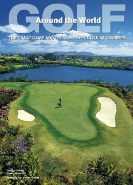 Golf Around the World: The Great Game and Its Most Spectacular Courses