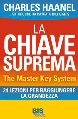 La Chiave Suprema - The Master Key System: Il Metodo per Padroneggiare Tutto