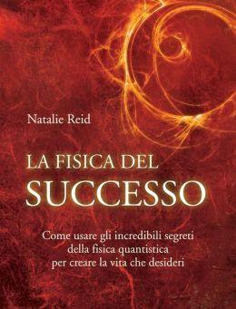 La fisica del successo: Come usare gli incredibili segreti della fisica quantistica per creare la vita che desideri
