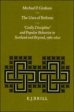 The Uses of Reform: 'Godly Discipline' and Popular Behavior in Scotland and Beyond, 1560-1610