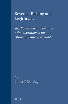 Revenue-Raising and Legitimacy: Tax Collection and Finance Administration in the Ottoman Empire, 1560-1660