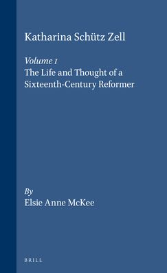 Katharina Schutz Zell: Volume One. The Life and Thought of a Sixteenth-Century Reformer - Volume Two. The Writings, A Critical Edition