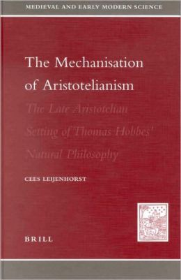 The Mechanization of Aristotelianism: The Late Aristotelian Setting of Thomas Hobbes Natural Philosophy