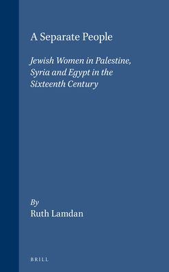 A Separate People: Jewish Women in Palestine, Syria and Egypt in the Sixteenth Century