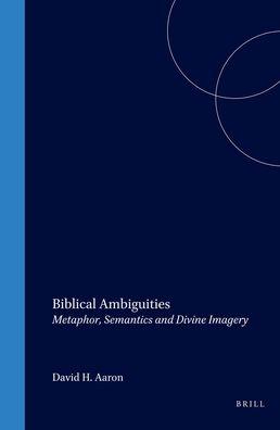 Biblical Ambiguities: Metaphor, Semantics, and Divine Imagery David H. Aaron