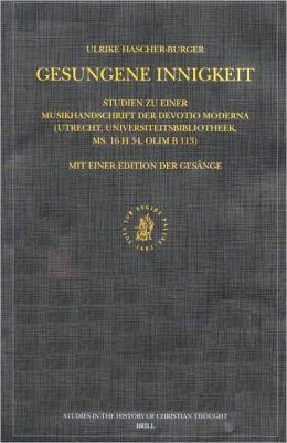 Gesungene Innigkeit: Studien zu einer Musikhandschrift der Devotio moderna (Utrecht, Universiteitsbibliotheek, ms. 16 H 34, olim B 113). Mit einer Edition der Gesaenge
