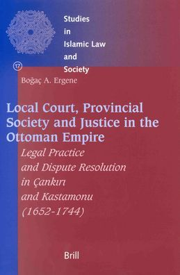 Local Court, Provincial Society and Justice in the Ottoman Empire: Legal Practice and Dispute Resolution in Cankiri and Kastamonu (1652-1744)