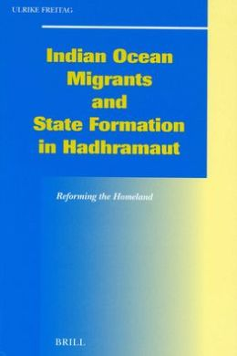 Indian Ocean Migrants and State Formation in Hadhramaut: Reforming the Homeland