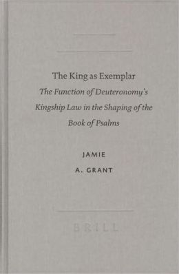 The King as Exemplar: The Function of Deuteronomy's Kingship Law in the Shaping of the Book of Psalms