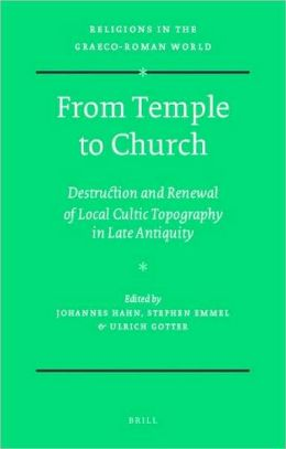 From Temple to Church: Destruction and Renewal of Local Cultic Topography in Late Antiquity