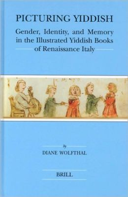 Picturing Yiddish: Gender, Identity, and Memory in the Illustrated Yiddish Books of Renaissance Italy