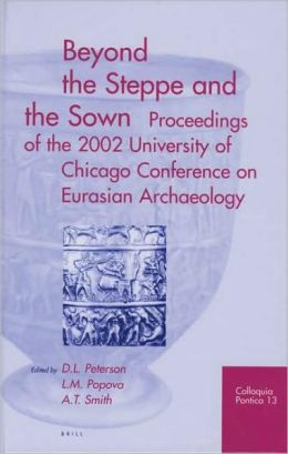 Beyond the Steppe and the Sown: Proceedings of the 2002 University of Chicago Conference on Eurasian Archaeology