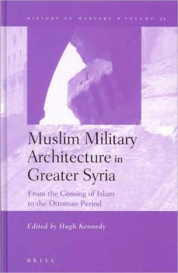 Muslim Military Architecture in Greater Syria: From the Coming of Islam to the Ottoman Period