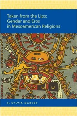 Taken from the Lips: Gender and Eros in Mesoamerican Religions: Gender and Eros in Mesoamerican Religions