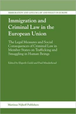 Immigration and Criminal Law in the European Union: The Legal Measures and Social Consequences of Criminal Law in Member States on Trafficking and Smuggling in Human Beings