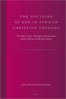 The Doctrine of God in African Christian Thought: The Holy Trinity, Theological Hermeneutics and the African Intellectual Culture