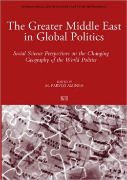 The Greater Middle East in Global Politics: Social Science Perspectives on the Changing Geography of the World Politics