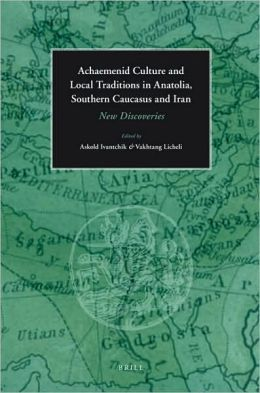 Achaemenid Culture and Local traditions in Anatolia, Southern Caucasus and Iran: New Discoveries