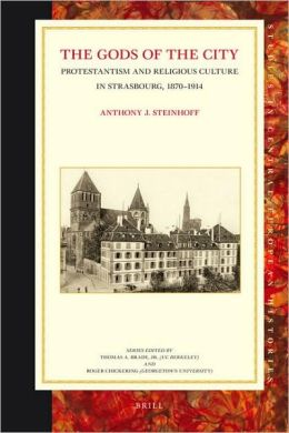 The Gods of the City: Protestantism and Religious Culture in Strasbourg, 1870-1914 Anthony J. Steinhoff