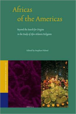 Africas of the Americas: Beyond the Search for Origins in the Study of Afro-Atlantic Religions