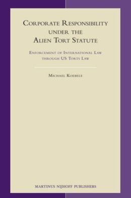 Corporate Responsibility under the Alien Tort Statute: Enforcement of International Law through US Torts Law