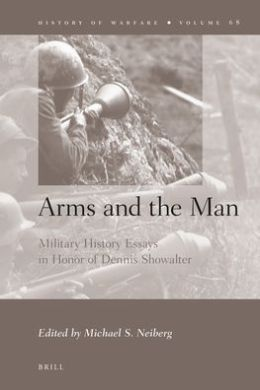 Arms and the Man: Military History Essays in Honor of Dennis Showalter
