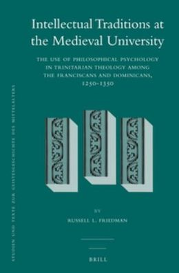 Intellectual Traditions at the Medieval University (2 vol. set): The Use of Philosophical Psychology in Trinitarian Theology among the Franciscans and Dominicans, 1250-1350