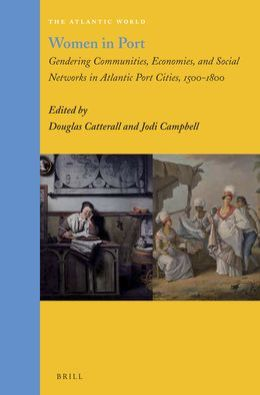 Women in Port: Gendering Communities, Economies, and Social Networks in Atlantic Port Cities, 1500-1800