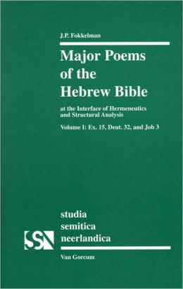 Major Poems of the Hebrew Bible at the Interface of Hermeneutics and Structural Analysis: Volume I: Ex. 15, Deut. 32, and Job 3
