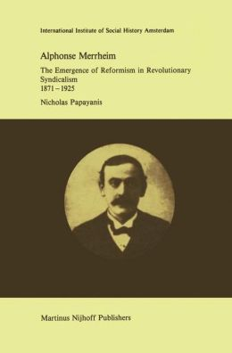Alphonse Merrheim: The Emergence of Reformism in Revolutionary Syndicalism, 1871 - 1925