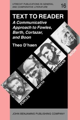 Text to Reader: A Communicative Approach to Fowles, Barth, Cortazar, and Boon
