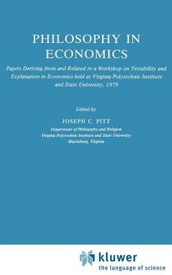 Philosophy in Economics: Papers Deriving from and Related to a Workshop on Testability and Explanation in Economics held at Virginia Polytechnic Institute and State University, 1979