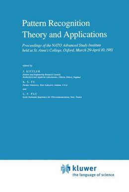 Pattern Recognition Theory and Applications: Proceedings of the NATO Advanced Study Institute held at St. Anne's College, Oxford, March 29-April 10, 1981