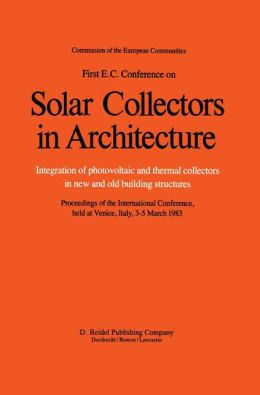 First E.C. Conference on Solar Collectors in Architecture. Integration of Photovoltaic and Thermal Collectors in New and Old Building Structures