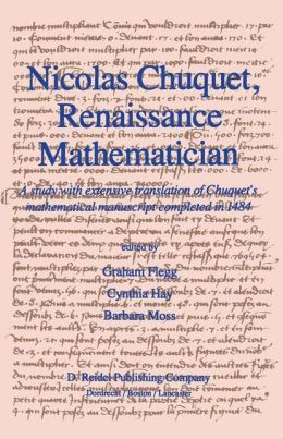 Nicolas Chuquet, Renaissance Mathematician: A study with extensive translation of Chuquet's mathematical manuscript completed in 1484