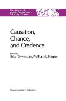 Causation, Chance and Credence: Proceedings of the Irvine Conference on Probability and Causation Volume 1
