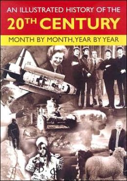 An Illustrated History of the 20th Century: Month by Month, Year by Year