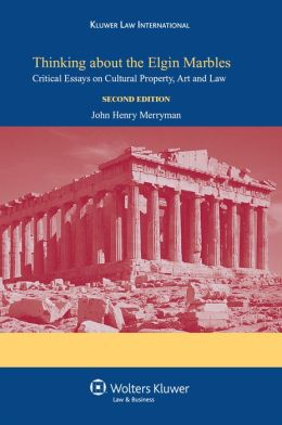 Thinking About the Elgin Marbles: Critical Essays on Cultural Property, Art and Law Second edition