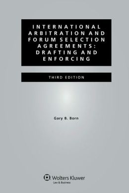 International Arbitration and Forum Selection Agreements: Drafting and Enforcing - 3rd edition