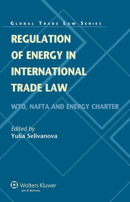 Regulation of Energy in International Trade Law, WTO, NAFTA and Energy Charter