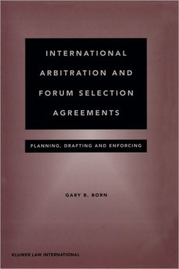 International Arbitration And Forum Selection Agreements - Planning, Drafting And Enforcing
